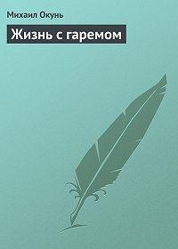 Михаил Окунь -Жизнь с гаремом