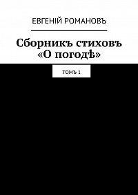 Евгеній Романовъ -Сборникъ стиховъ «Опогодѣ». Томъ1