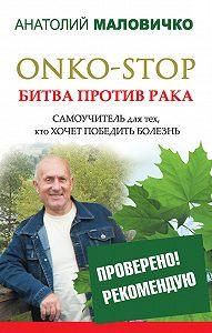Анатолий Маловичко -ONKO-STOP. Битва против рака. Самоучитель для тех, кто хочет победить болезнь