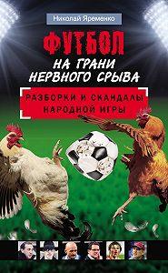 Николай Яременко -Футбол на грани нервного срыва. Разборки и скандалы народной игры