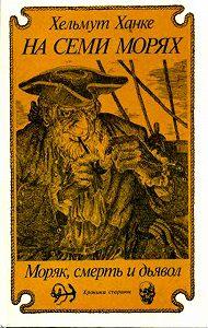 Хельмут Ханке -На семи морях. Моряк, смерть и дьявол. Хроника старины.