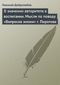 Николай Добролюбов - О значении авторитета в воспитании. Мысли по поводу «Вопросов жизни» г. Пирогова