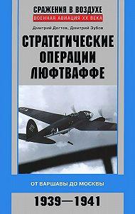 Дмитрий Дёгтев -Стратегические операции люфтваффе. От Варшавы до Москвы. 1939-1941