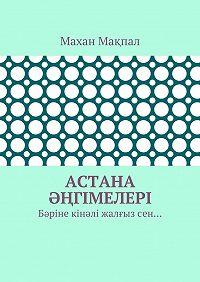 Махан Мақпал -Астана әңгімелері. Бәріне кінәлі жалғызсен…