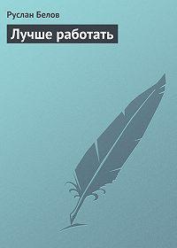 Руслан Белов - Лучше работать