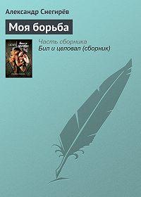 Александр Снегирёв -Моя борьба