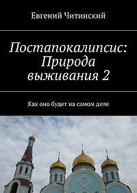 Евгений Читинский - Постапокалипсис: Природа выживания2