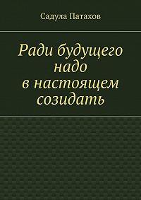 Садула Патахов - Ради будущего надо внастоящем созидать