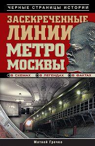 Матвей Гречко -Засекреченные линии метро Москвы в схемах, легендах, фактах