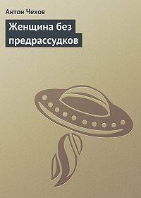 Антон Чехов -Женщина без предрассудков