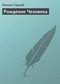 Максим Горький -Рождение человека