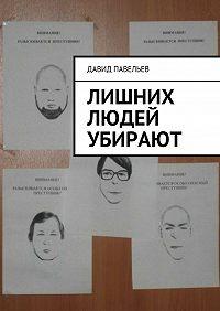 Давид Павельев -Лишних людей убирают
