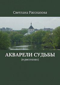 Светлана Рассказова -Акварели судьбы. (в рассказах)