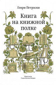 Генри Петроски - Книга на книжной полке