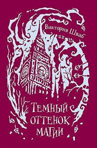 Виктория Шваб -Темный оттенок магии
