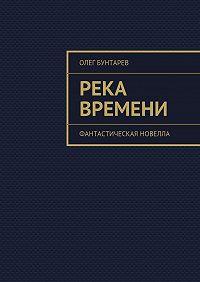 Олег Бунтарев -Река времени. Фантастическая новелла
