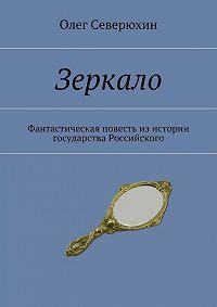 Олег Северюхин -Зеркало. Фантастическая повесть изистории государства Российского