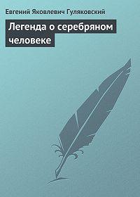 Евгений Гуляковский - Легенда о серебряном человеке