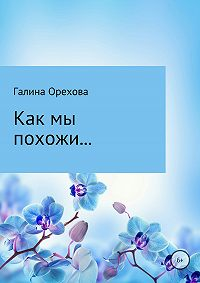 Галина Валентиновна Орехова -Как мы похожи…
