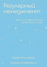 Сергей Филипенко -Регулярный менеджмент. Технология эффективного управления по целям