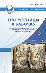 Ирина Стишенок -Из гусеницы в бабочку. Психологические сказки, притчи, метафоры в индивидуальной и групповой работе