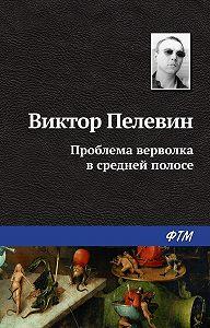 Виктор Олегович Пелевин -Проблема верволка в средней полосе