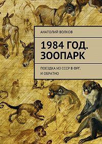 Анатолий Волков -1984год. Зоопарк. Поездка изСССР вФРГ. Иобратно