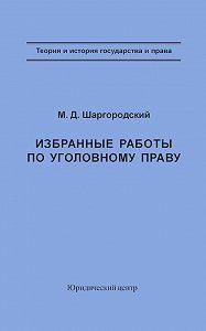 Михаил Шаргородский, Борис Волженкин - Избранные работы по уголовному праву