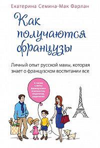 Екатерина Семина-Мак Фарлан -Как получаются французы. Личный опыт русской мамы, которая знает о французском воспитании все