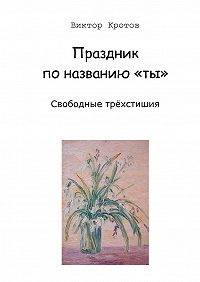 Виктор Кротов -Праздник по названию «ты». Свободные трёхстишия