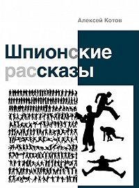 Алексей Котов -Шпионские рассказы (сборник)