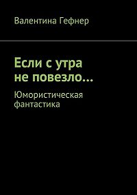 Валентина Гефнер -Если с утра не повезло… Юмористическая фантастика