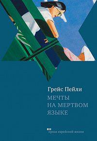 Грейс Пейли - Мечты на мертвом языке (сборник)
