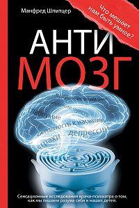 Манфред Шпитцер -Антимозг: цифровые технологии и мозг