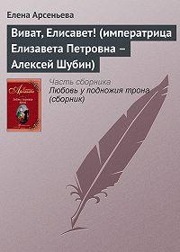 Елена Арсеньевна Арсеньева -Виват, Елисавет! (императрица Елизавета Петровна – Алексей Шубин)