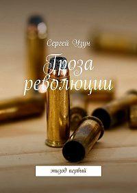 Сергей Узун -Гроза революции. Эпизод первый