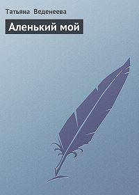 Татьяна Веденеева -Аленький мой