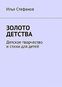 Илья Стефанов -Золото детства. Детское творчество и стихи для детей