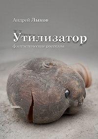 Андрей Лыков - Утилизатор. фантастические рассказы