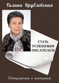 Галина Врублевская -Стать успешным писателем. Откровения в интервью