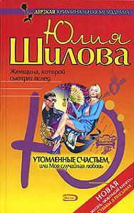 Юлия Шилова - Утомленные счастьем, или Моя случайная любовь