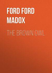Форд Мэдокс -The Brown Owl