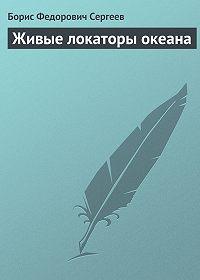Борис Сергеев - Живые локаторы океана