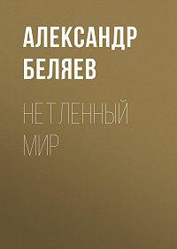 Александр Беляев -Нетленный мир