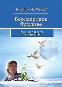 Наталья Черанёва -Бессмертное будущее. Решения для всего человечества