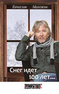 Вячеслав Малежик - Снег идет 100 лет…