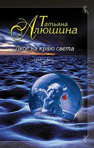 Татьяна Алюшина -Двое на краю света