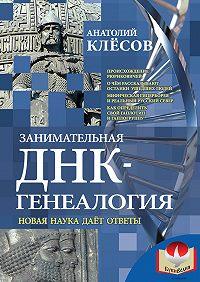 Анатолий Клёсов - Занимательная ДНК-генеалогия. Новая наука дает ответы