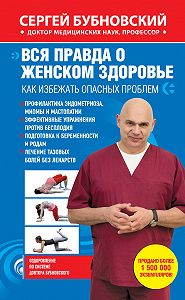 Сергей Бубновский - Вся правда о женском здоровье. Как избежать опасных проблем