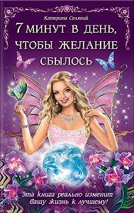Катерина Соляник -7 минут в день, чтобы желание сбылось